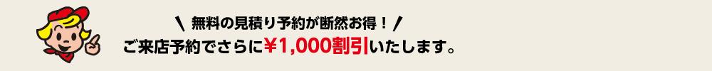 無料の見積り予約が断然お得!ご来店予約でさらに¥1,000割引いたします。